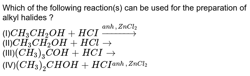 Which of the following reaction(s) can be used for the preparation of alkyl halides ?<br>(I)`CH_3CH_2OH+HCI overset(anh,ZnCl_2)rarr`<br>(II)`CH_3CH_2OH+HCl rarr`<br>(III)`(CH_3)_3 COH +HCI rarr`<br>(IV)`(CH_3)_2 CHOH +HCI overset(anh,ZnCl_2)`