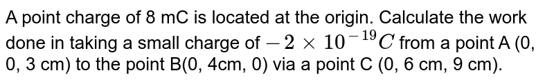 A point charge of 8 mC is located at the origin. Calculate the work done in taking a small charge of `-2xx10(^-19)C` from a point A (0, 0, 3 cm) to the point B(0, 4cm, 0) via a point C (0, 6 cm, 9 cm).