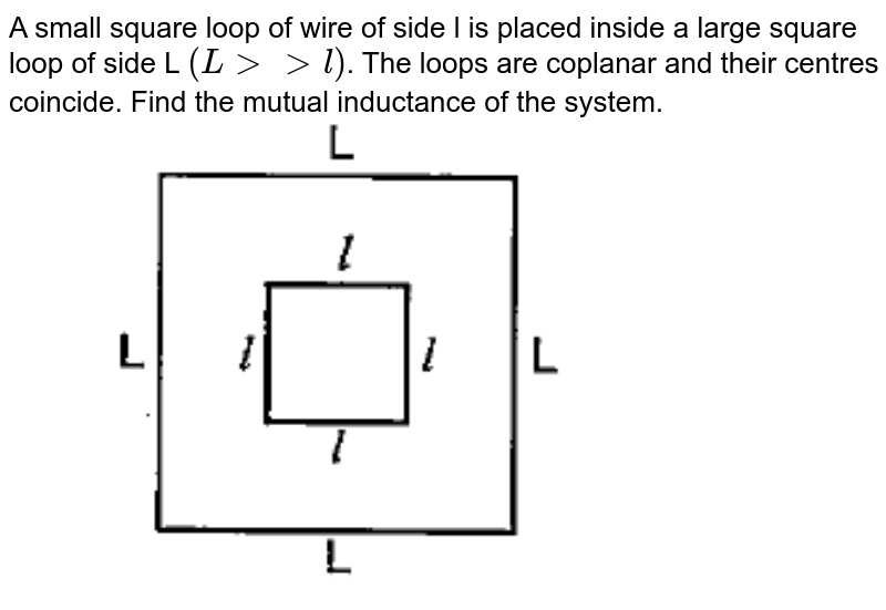 """A small square loop of wire of side l is placed inside a large square loop of side L `(Lgtgtl)`. The loops are coplanar and their centres coincide. Find the mutual inductance of the system. <br> <img src=""""https://doubtnut-static.s.llnwi.net/static/physics_images/PAT_PHY_XII_B01_C06_E01_028_Q01.png"""" width=""""80%"""">"""