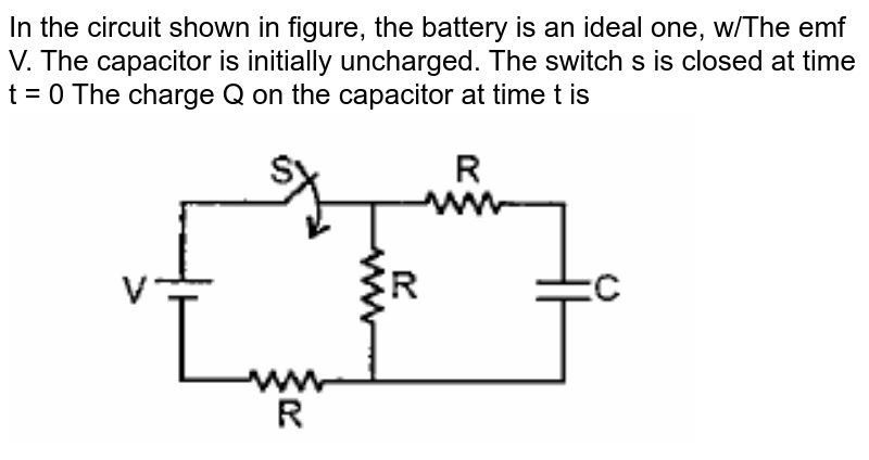 """In the circuit shown in figure, the battery is an ideal one, w/The emf V. The capacitor is initially uncharged. The switch s is closed at time t = 0 The charge Q on the capacitor at time t is <br> <img src=""""https://doubtnut-static.s.llnwi.net/static/physics_images/PAT_PHY_XII_P01_C01_E14_002_Q01.png"""" width=""""80%"""">"""