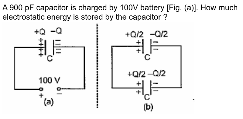"""A 900 pF capacitor is charged by 100V battery [Fig. (a)]. How much electrostatic energy is stored by the capacitor ? <br> <img src=""""https://doubtnut-static.s.llnwi.net/static/physics_images/PAT_PHY_XII_P01_C01_E16_025_Q01.png"""" width=""""80%"""">"""