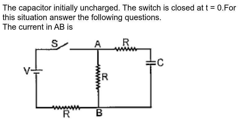 """The capacitor initially uncharged. The switch is closed at t = 0.For this situation answer the following questions. <br> The current in AB is <br> <img src=""""https://doubtnut-static.s.llnwi.net/static/physics_images/PAT_PHY_XII_P01_C02_E24_002_Q01.png"""" width=""""80%"""">"""