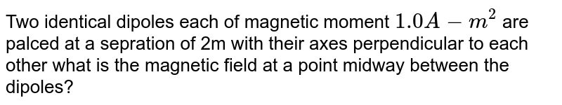 Two identical dipoles each of magnetic moment `1.0A-m^2` are palced at a sepration of 2m with their axes perpendicular to each other what is the magnetic field at a point midway between the dipoles?
