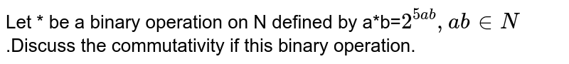 Let * be a binary operation on N defined by a*b=`2^(5ab),a b inN`.Discuss the commutativity  if this binary operation.