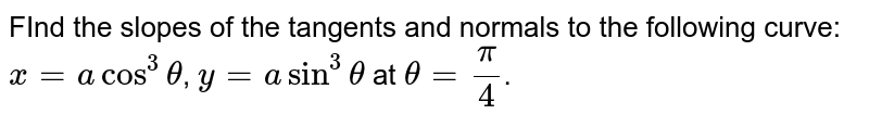 FInd the slopes of the tangents and normals to the following curve: `x=acos^3theta`, `y=asin^3theta` at `theta =pi/4`.