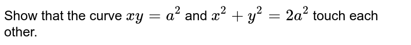 Show that the curve `xy=a^2` and `x^2+y^2=2a^2` touch each other.