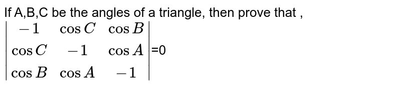 If A,B,C be the angles of a triangle, then prove that ,`abs((-1,cosC,cosB),(cosC,-1,cosA),(cosB,cosA,-1))`=0