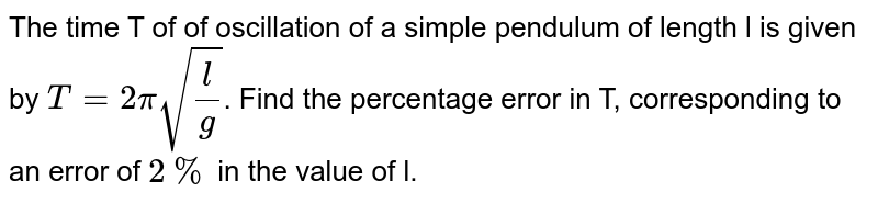 The time T of of oscillation of a simple pendulum of length l is given by `T=2pisqrt(l/g)`. Find the percentage error in T, corresponding to an error of `2%` in the value of l.