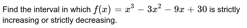 Find the interval in which `f(x)=x^3-3x^2-9x+30` is strictly increasing or strictly decreasing.