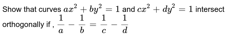 Show that curves `ax^2+by^2=1` and `cx^2+dy^2=1` intersect orthogonally if , `1/a-1/b=1/c-1/d`