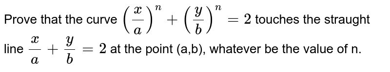 Prove that the curve `(x/a)^n+(y/b)^n=2` touches the straught line `x/a+y/b=2` at the point (a,b), whatever be the value of n.