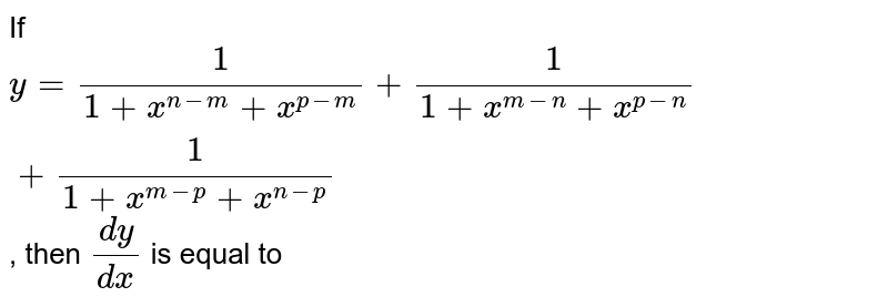 If `y=1/(1+x^(n-m)+x^(p-m))+1/(1+x^(m-n)+x^(p-n))+1/(1+x^(m-p)+x^(n-p))`, then `(dy)/(dx)` is equal to