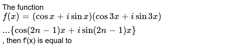 The function `f(x)=(cosx+isinx)(cos3x+isin3x)...{cos(2n-1)x+isin(2n-1)x}`, then f'(x) is equal to