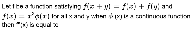 Let f be a function satisfying `f(x+y)=f(x)+f(y)` and `f(x)=x^3phi(x)` for all x and y when `phi` (x) is a continuous function then f''(x) is equal to