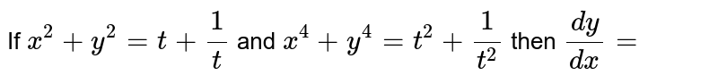 If `x^2+y^2=t+1/t` and  `x^4+y^4=t^2+1/t^2` then `(dy)/(dx)=`