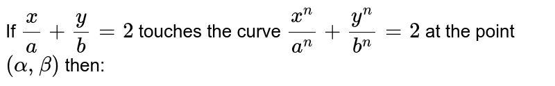 If `x/a+y/b=2` touches the curve `x^n/a^n+y^n/b^n=2` at the point `(alpha,beta)` then:
