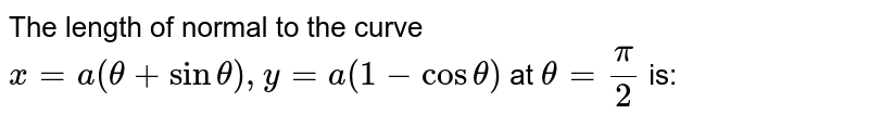 The length of normal to the curve `x=0(theta+sintheta),y=a(1-costheta)` at `theta=pi/2` is:
