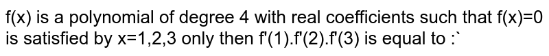 f(x) -is a polynomial of degree 4 with real coefficients such that f(x)=0 is satisfied by x=1,2,3 only then f(1).f(2).f(3) is equal to :`