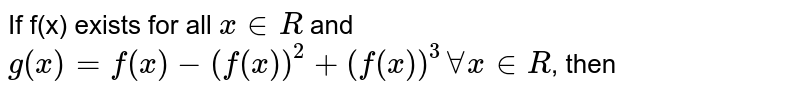 If f'(x) exists for all `x inR` and `g(x)=f(x)-(f(x))^2+(f(x))^3forallx inR`, then