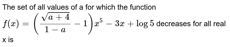 The set of all values of a for which the function <br> `f(x)=(sqrt(a+4)/(1-a)-1)x^5-3x+log5` decreases for all real x is