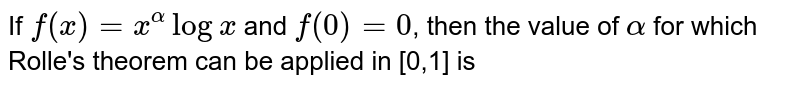 If  `f(x)=x^alphalogx` and `f(0)=0`, then the value of  `alpha` for which Rolle's theorem can be applied in [0,1] is