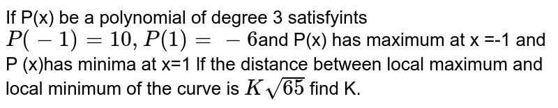If P(x) be a polynomial of degree 3 satisfyints `P(-1)=10,P(1)=-6`and P(x) has maximum at x =-1 and P (x)has minima at x=1 lf the distance between local maximum and local minimum of the curve is `Ksqrt65` find K.
