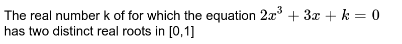 The real number k of for which the equation `2x^3+3x+k=0` has two distinct real roots in [0,1]