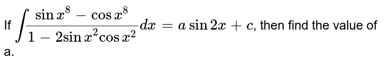 If `int(sinx^8-cosx^8)/(1-2sinx^2cosx^2)dx= asin2x +c`, then find the value of a.