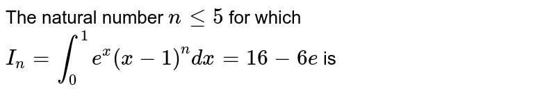 The natural number `nle5` for which `I_n=int_0^1 e^x(x-1)^n dx=16-6e` is