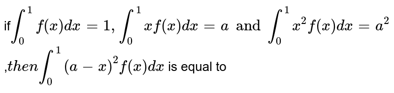 if`int_0^1 f(x)dx=1,int_0^1 xf(x)dx=a and int_0^1 x^2f(x)dx=a^2,then int_0^1(a-x)^2f(x)dx` is equal to