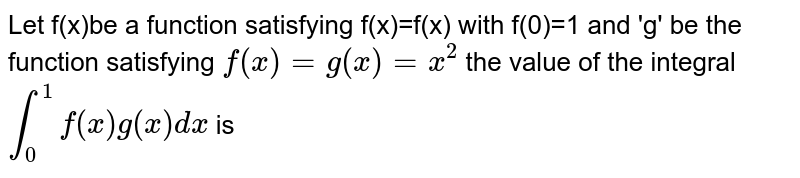 Let f(x)be a function satisfying f(x)=f(x) with f(0)=1 and 'g' be the function satisfying `f(x)=g(x)=x^2` the value of the integral `int_0^1f(x)g(x)dx` is