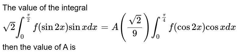 The value of the integral `sqrt2 int_0^(pi/2) f(sin2x) sinx dx=A (sqrt2/9) int_0^(pi/4) f(cos2x)cosx dx` then the value of A is