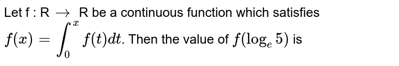 Let f : R`rarr` R be a continuous function which satisfies `f(x) = int_0^x f(t) dt`. Then the value of `f(log_e 5)` is