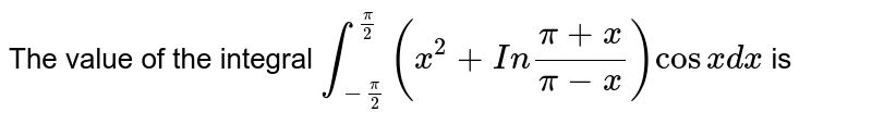 The value of the integral `int_(-pi/2)^(pi/2) (x^2 + In(pi + x)/(pi - x))cos x dx` is