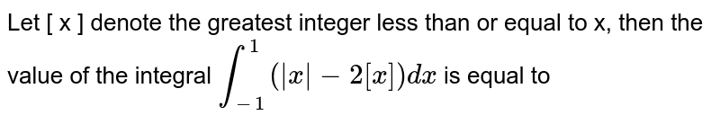 Let [ x ] denote the greatest integer less than or equal to x, then the value of the integral `int_-1^1 (absx - 2[x]) dx` is equal to