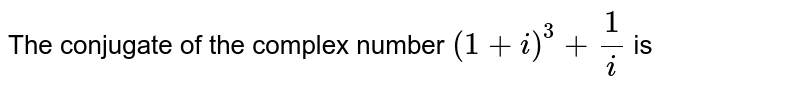 The conjugate of the complex number `(1+i)^(3)+(1)/(i)` is
