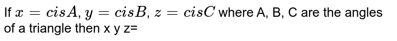 If `x=cis A`, `y=cis B`, `z =cis C ` where A, B, C are the angles of a triangle then x y z=