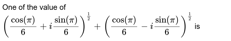 One of the value of `(cos (pi)/(6)+i sin (pi)/(6))^(1 / 2)+(cos (pi)/(6)-i sin (pi)/(6))^(1 / 2)` is