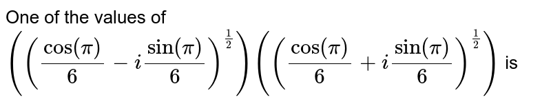 One of the values of `((cos (pi)/(6)-i sin (pi)/(6))^(1 / 2))((cos (pi)/(6)+i sin (pi)/(6))^(1 / 6))` is