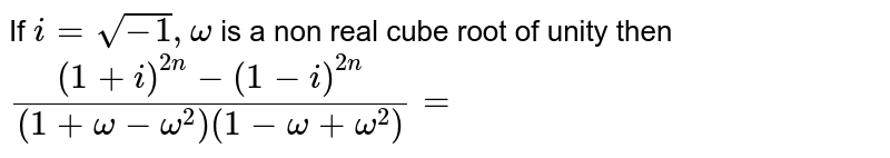 If  `i=sqrt(-1), omega` is a non real cube root of unity then `((1+i)^(2 n)-(1-i)^(2 n))/((1+omega-omega^(2))(1-omega+omega^(2)))=`
