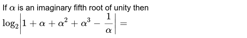 If `alpha` is an imaginary fifth root of unity then `log _(2)|1+alpha+alpha^(2)+alpha^(3)-(1)/(alpha)|=`