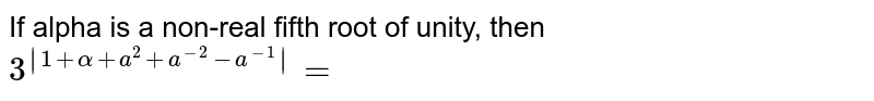 If alpha is a non-real fifth root of unity, then `3^(|1+alpha+a^(2)+a^(-2)-a^(-1) |)=`
