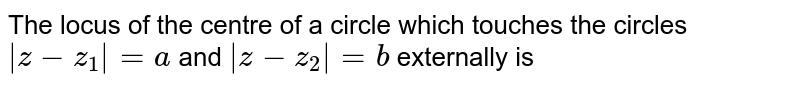 The locus of the centre of a circle which touches the circles `|z-z_(1)|=a` and `|z-z_(2)|=b` externally is