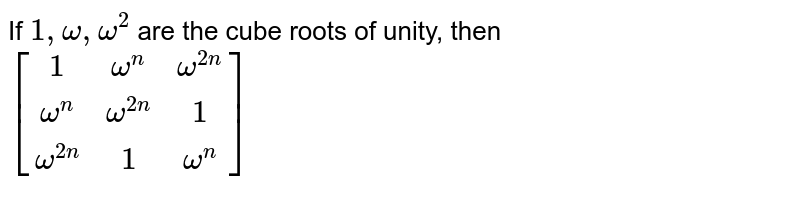 If `1, omega, omega^(2)` are the cube roots of unity, then <br> `[[1, omega^(n),omega^(2n)],[omega^(n),omega^(2n),1],[omega^(2n), 1, omega^(n)]]`