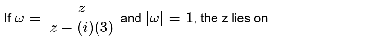 If `omega=(z)/(z-(i)(3))`  and  `|omega|=1`, the z lies on