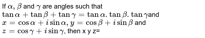 If `alpha, beta` and `gamma` are angles such that `tan alpha+tan beta+tan gamma=tan alpha . tan beta . tan gamma`and  `x=cos alpha+i sin alpha,  y=cos beta+i sin beta` and `z=cos gamma+i sin gamma`, then x y z=