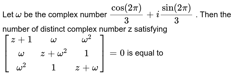 Let `omega` be the complex number `cos (2 pi)/(3)+i sin (2 pi)/(3)` . Then the number of distinct complex number z satisfying <br> `[[z+1,omega,omega^(2)],[omega,z+omega,1],[omega^(2),1,z+omega]] = 0` is equal to