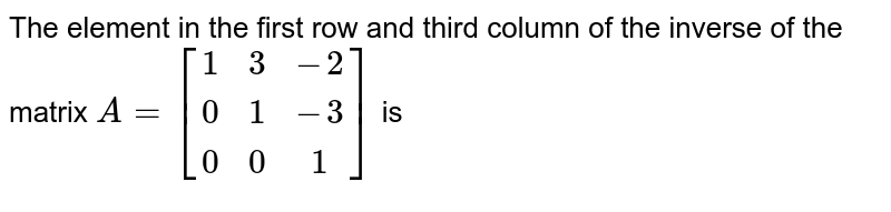 The element in the first row and third column of the inverse of the matrix `A=[[1,3,-2],[0,1,-3],[0,0,1]]`  is