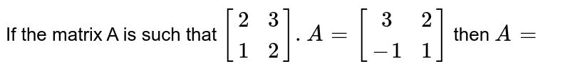If the matrix A is such that `[[2,3],[1,2]]. A=[[3,2],[-1,1]]` then `A=`