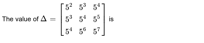 The value of `Delta= [[5^2 , 5^3 , 5^4],[ 5^3 , 5^4 , 5^5],[ 5^4 , 5^6 , 5^7 ]]`  is